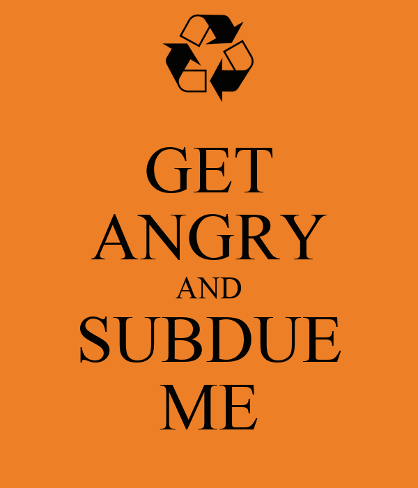 GET ANGRY AND SUBDUE ME