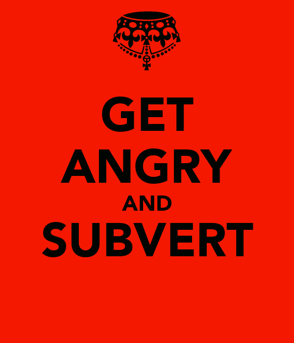 GET ANGRY AND SUBVERT
