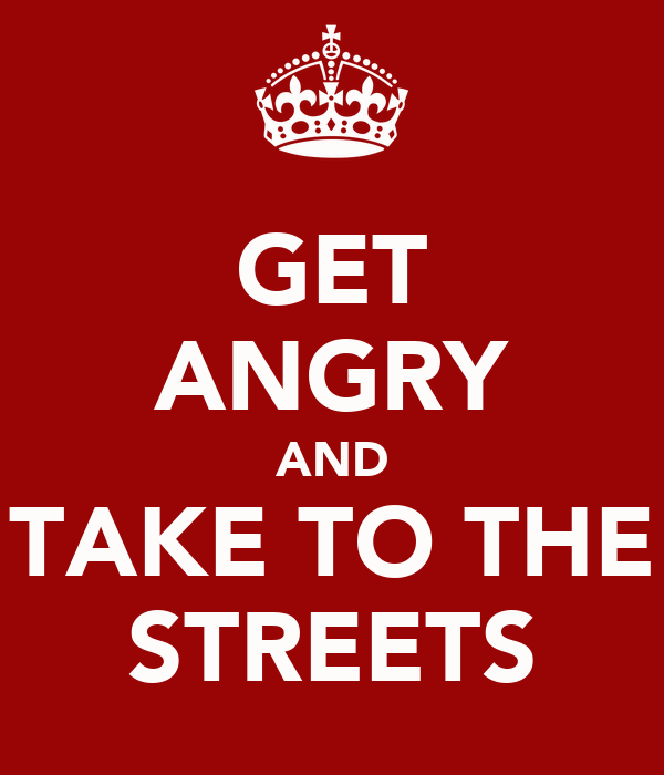 GET ANGRY AND TAKE TO THE STREETS