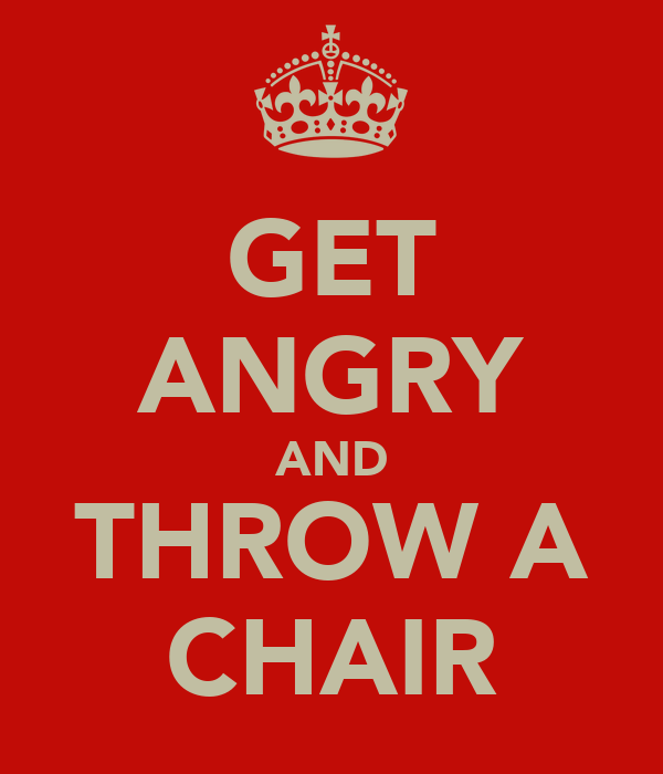 GET ANGRY AND THROW A CHAIR