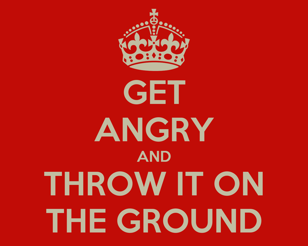 GET ANGRY AND THROW IT ON THE GROUND