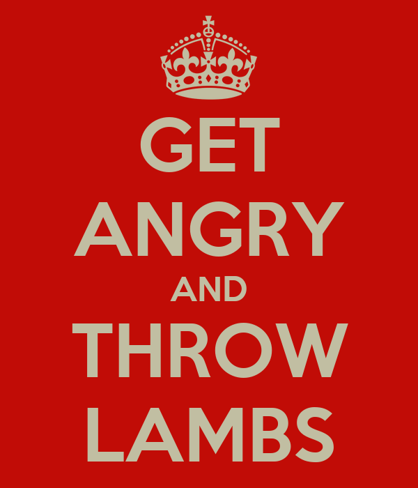 GET ANGRY AND THROW LAMBS