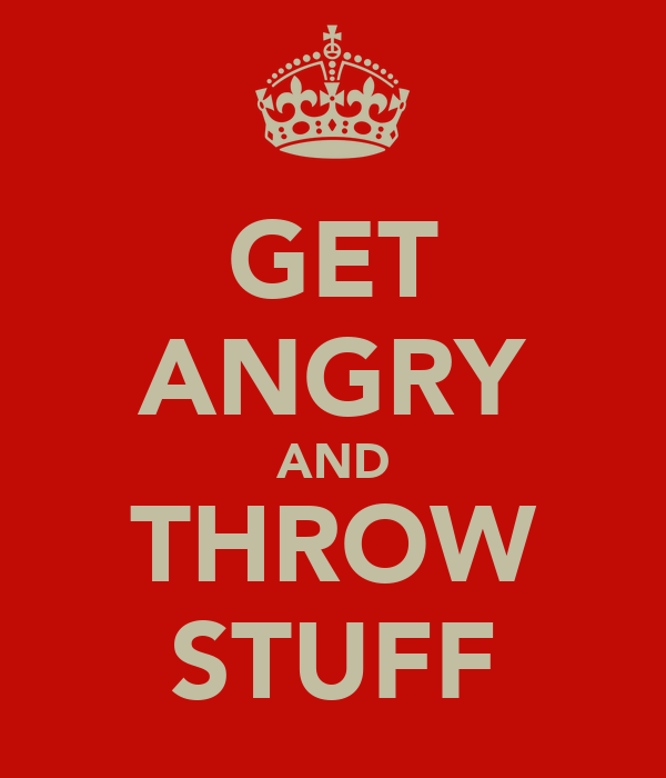 GET ANGRY AND THROW STUFF