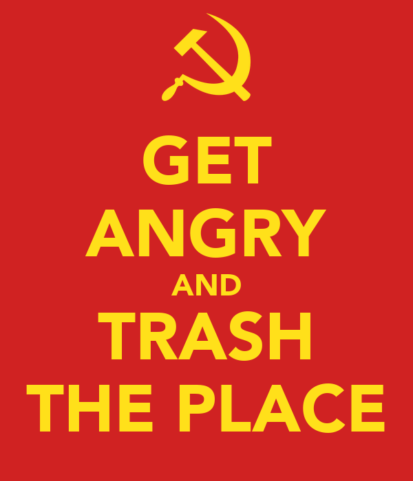 GET ANGRY AND TRASH THE PLACE