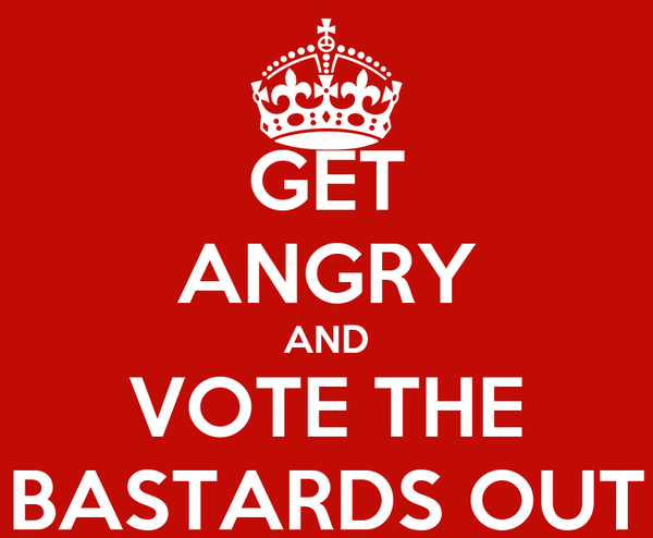 GET ANGRY AND VOTE THE BASTARDS OUT