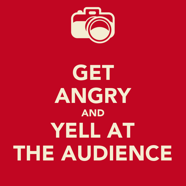 GET ANGRY AND YELL AT THE AUDIENCE