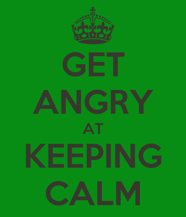 GET ANGRY AT KEEPING CALM