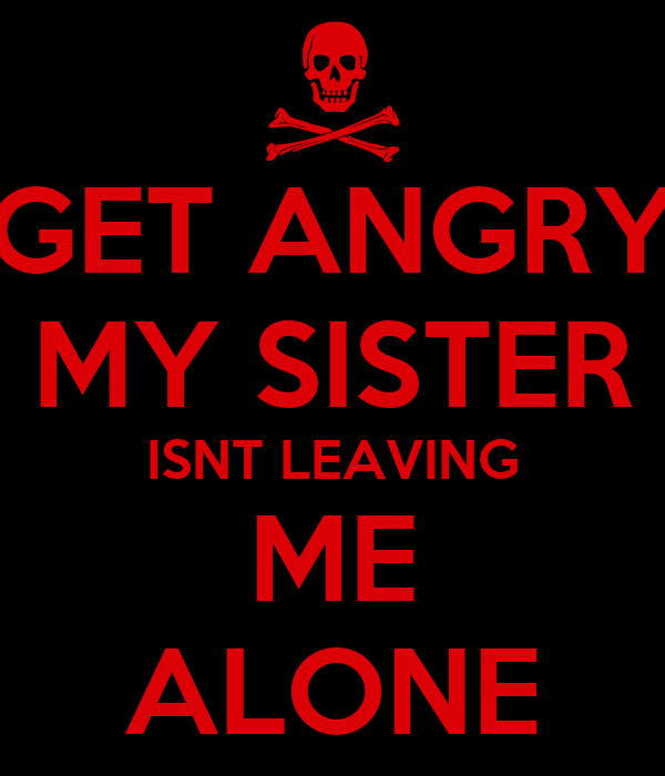 GET ANGRY MY SISTER ISNT LEAVING ME ALONE