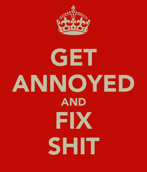 GET ANNOYED AND FIX SHIT