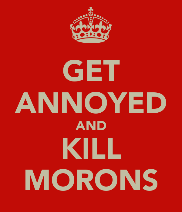 GET ANNOYED AND KILL MORONS