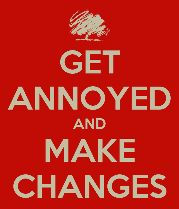 GET ANNOYED AND MAKE CHANGES