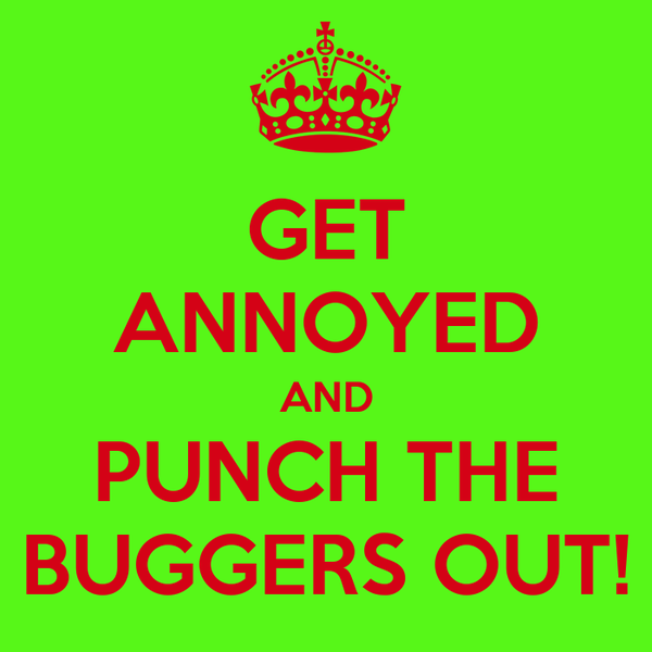 GET ANNOYED AND PUNCH THE BUGGERS OUT!
