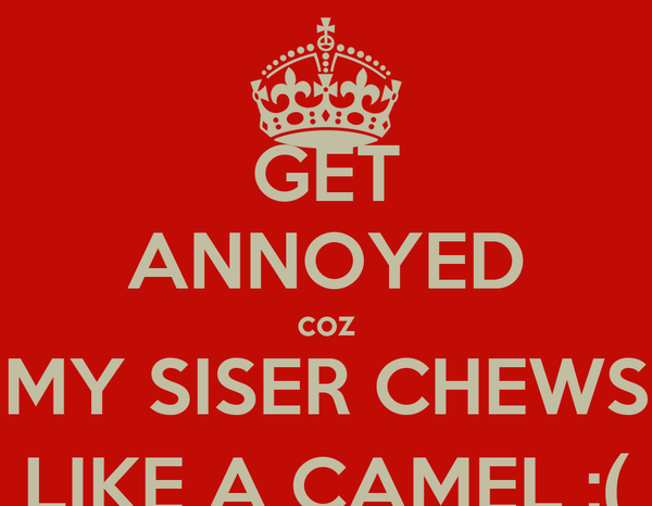 GET ANNOYED coz MY SISER CHEWS LIKE A CAMEL :(