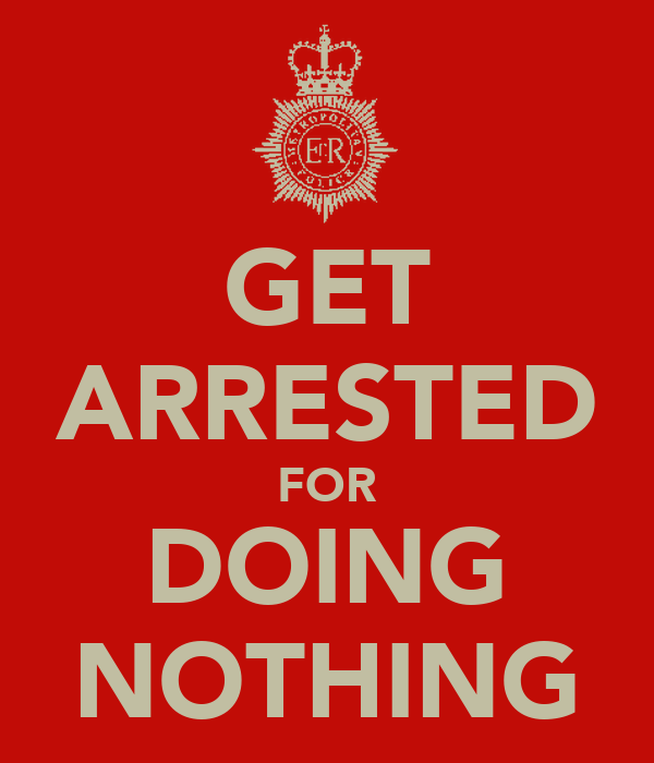 GET ARRESTED FOR DOING NOTHING