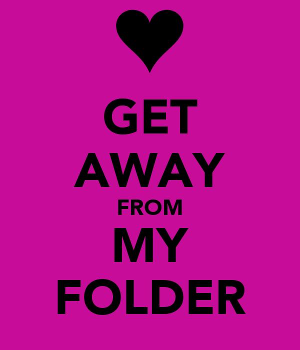 GET AWAY FROM MY FOLDER