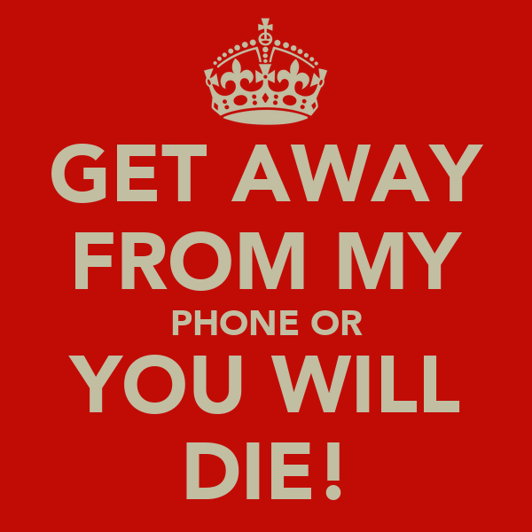 GET AWAY FROM MY PHONE OR YOU WILL DIE!