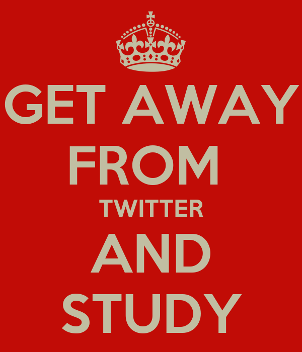 GET AWAY FROM  TWITTER AND STUDY