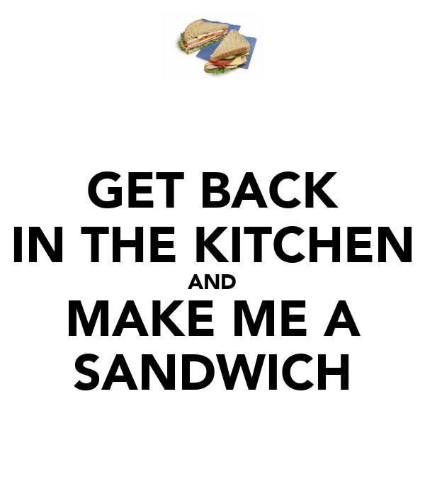 GET BACK IN THE KITCHEN AND MAKE ME A SANDWICH