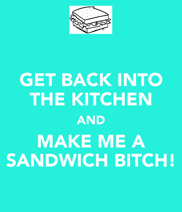 GET BACK INTO THE KITCHEN AND MAKE ME A SANDWICH BITCH!