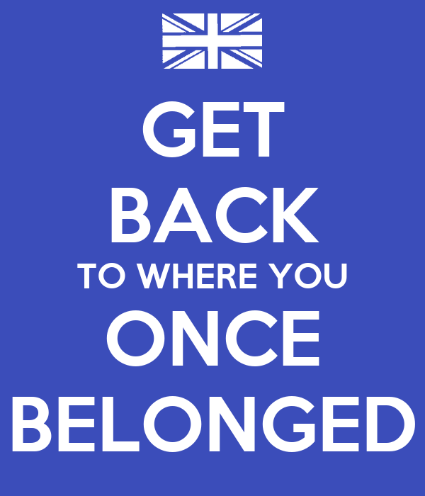 GET BACK TO WHERE YOU ONCE BELONGED