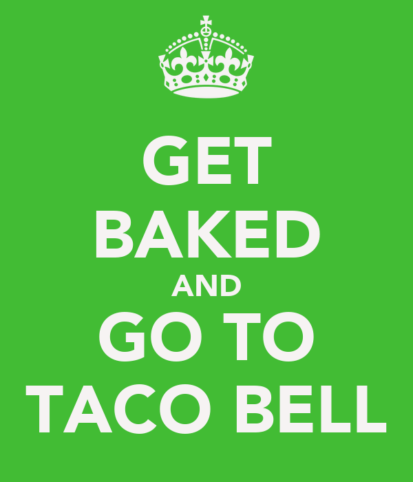 GET BAKED AND GO TO TACO BELL