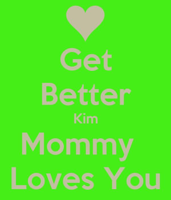 Get Better Kim Mommy   Loves You