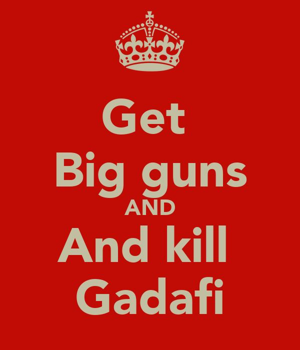 Get  Big guns AND And kill  Gadafi