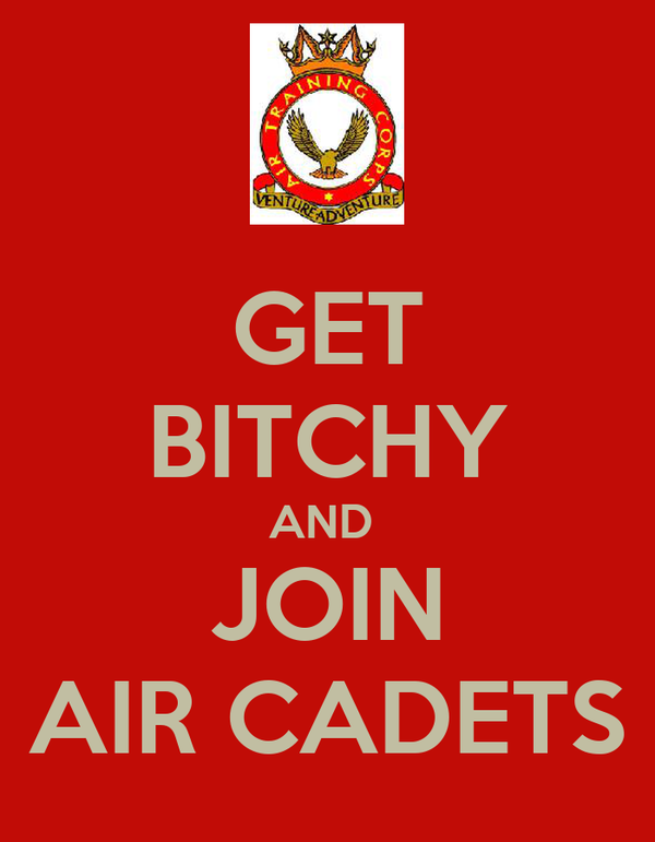 GET BITCHY AND  JOIN AIR CADETS
