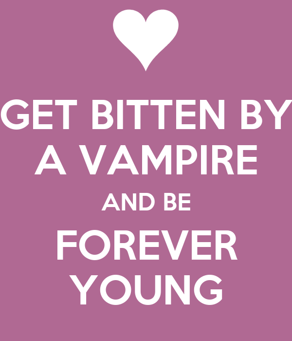 GET BITTEN BY A VAMPIRE AND BE FOREVER YOUNG