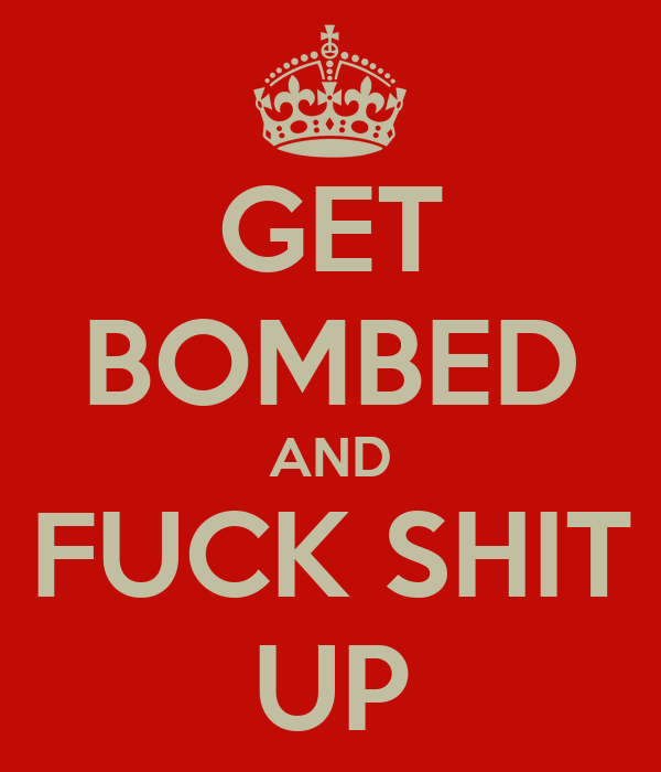 GET BOMBED AND FUCK SHIT UP