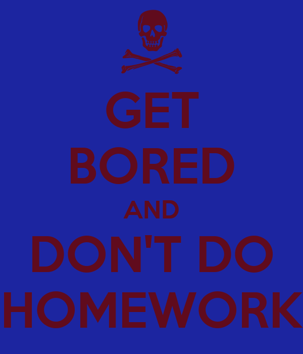 GET BORED AND DON'T DO HOMEWORK