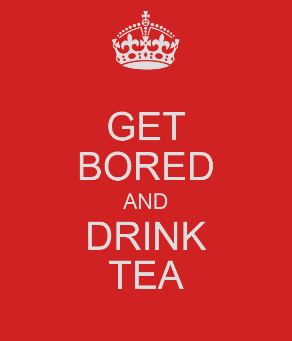GET BORED AND DRINK TEA