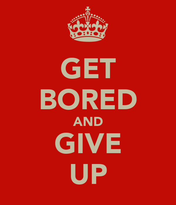 GET BORED AND GIVE UP