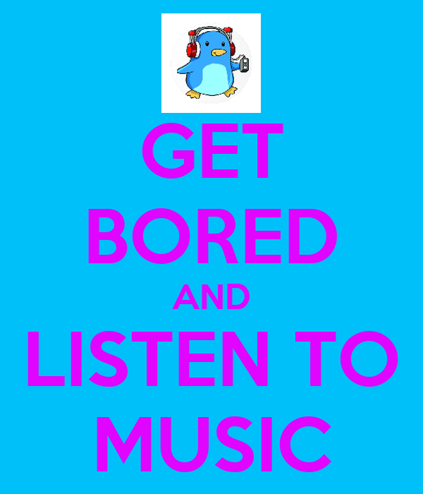 GET BORED AND LISTEN TO MUSIC
