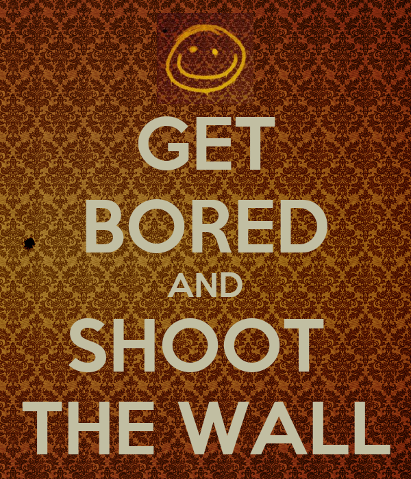 GET BORED AND SHOOT  THE WALL