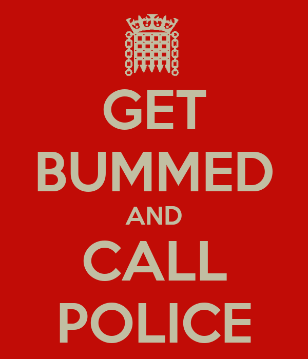 GET BUMMED AND CALL POLICE