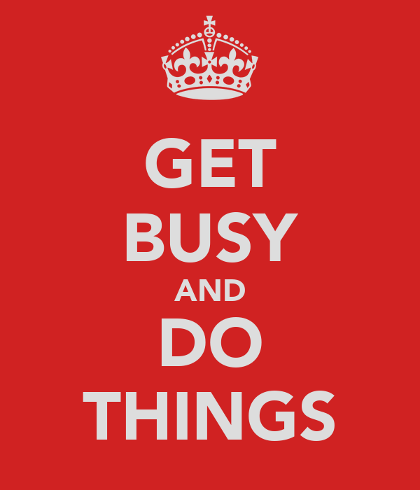 GET BUSY AND DO THINGS