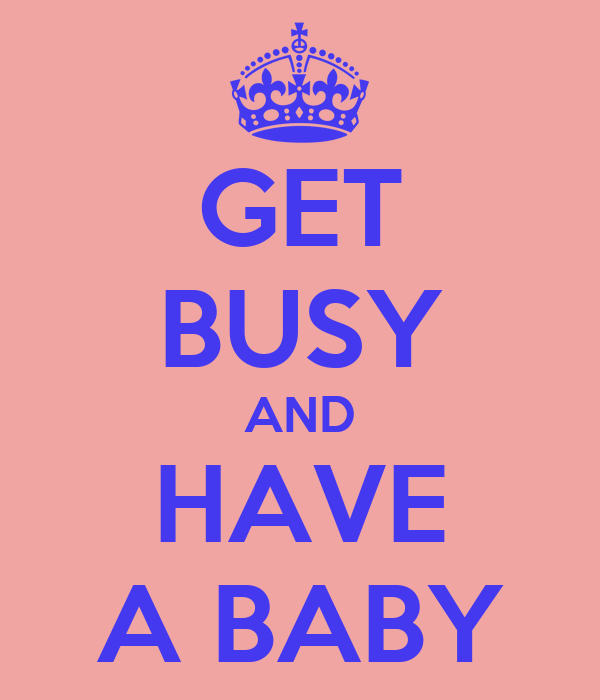 GET BUSY AND HAVE A BABY