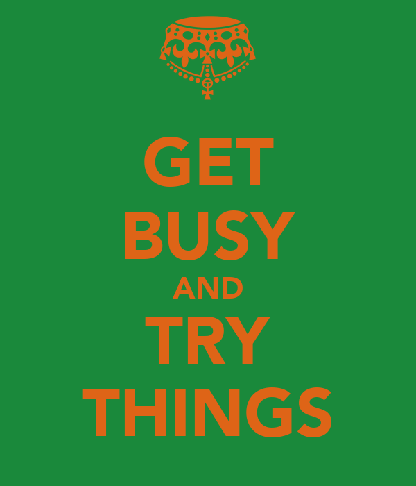 GET BUSY AND TRY THINGS