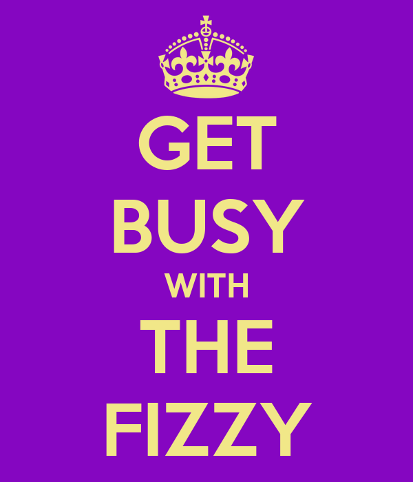 GET BUSY WITH THE FIZZY