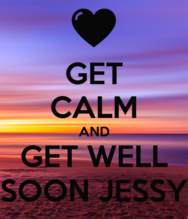 GET CALM AND GET WELL SOON JESSY