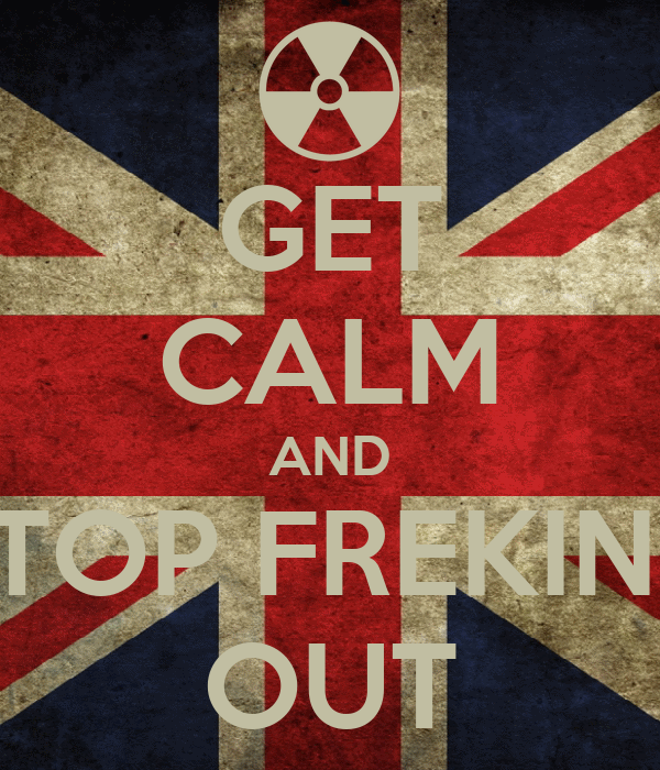 GET CALM AND STOP FREKING OUT