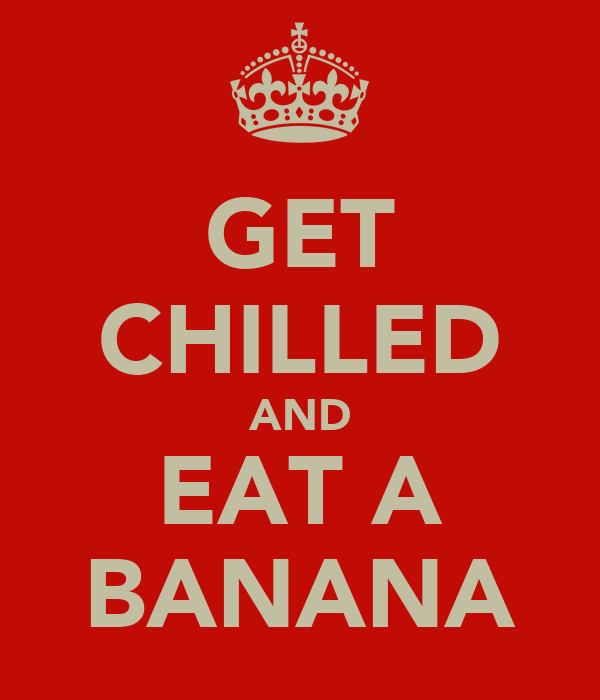 GET CHILLED AND EAT A BANANA