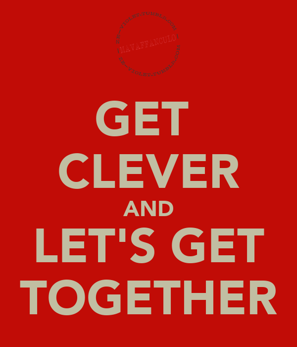 GET  CLEVER AND LET'S GET TOGETHER