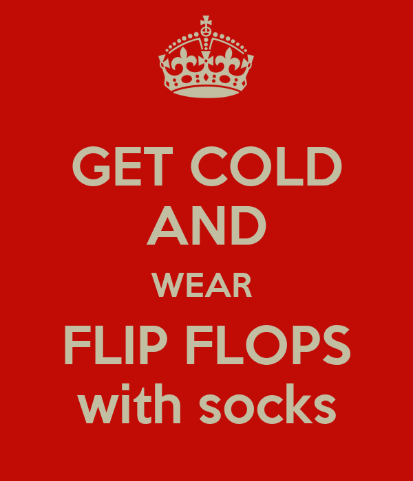 GET COLD AND WEAR  FLIP FLOPS with socks