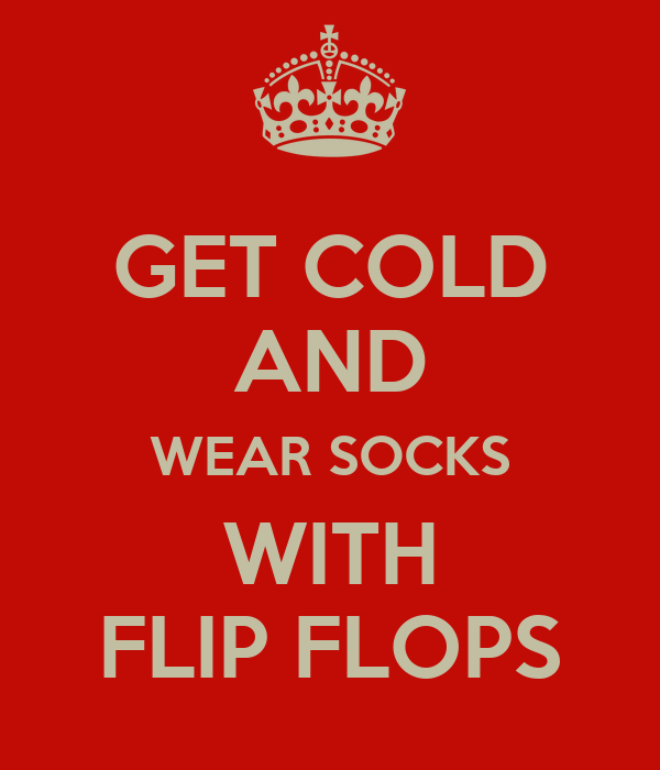 GET COLD AND WEAR SOCKS WITH FLIP FLOPS