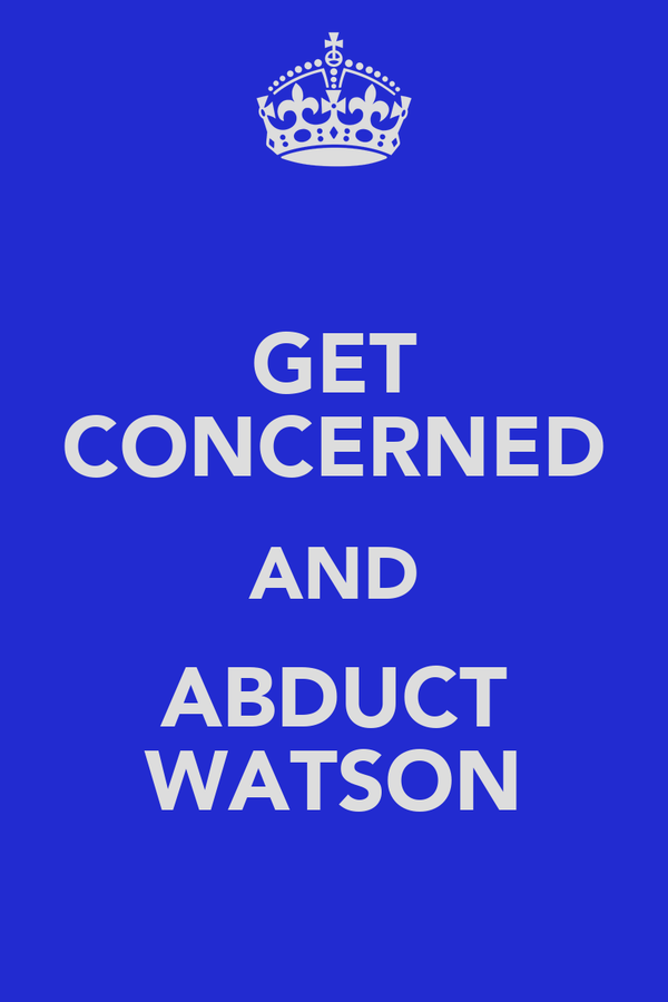 GET CONCERNED AND ABDUCT WATSON