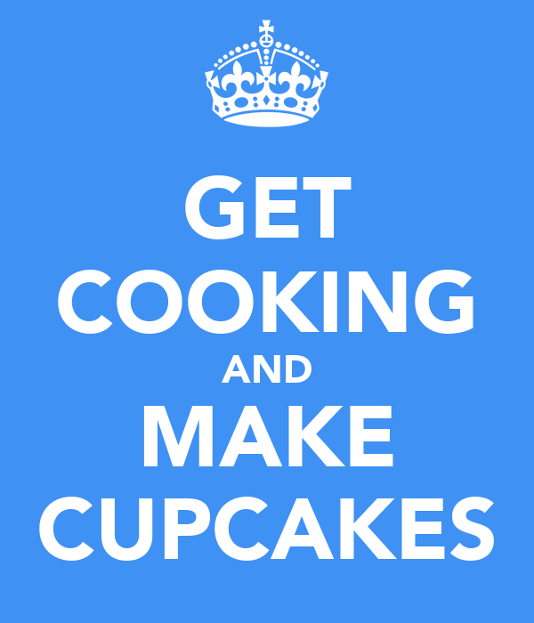 GET COOKING AND MAKE CUPCAKES