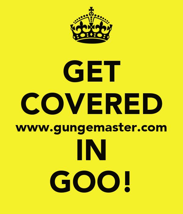 GET COVERED www.gungemaster.com IN GOO!
