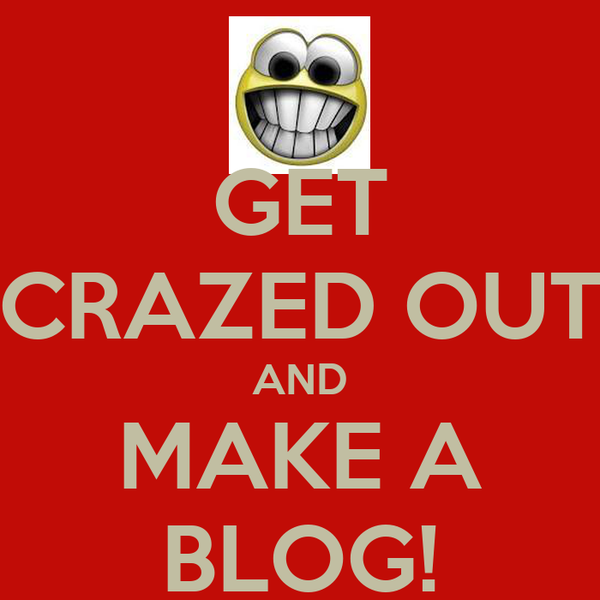 GET CRAZED OUT AND MAKE A BLOG!